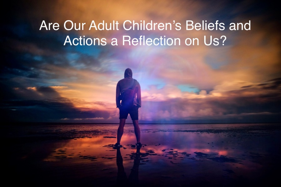 Are Our Adult Children's Beliefs and Actions a Reflection On Us?